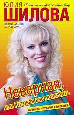 Юлия Шилова - Неверная, или Готовая вас полюбить