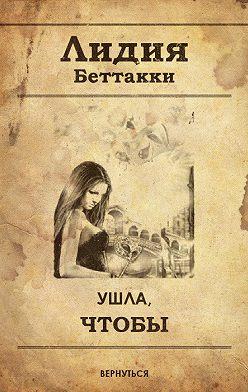 Лидия Беттакки - Ушла, чтобы вернуться