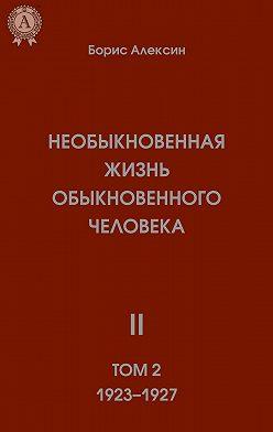 Борис Алексин - Необыкновенная жизнь обыкновенного человека. Книга 2. Том II