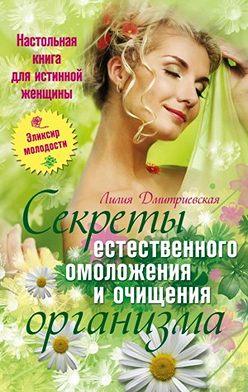 Лилия Дмитриевская - Настольная книга для истинной женщины. Секреты естественного омоложения и очищения организма