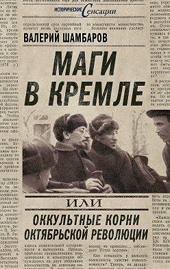 Валерий Шамбаров - Маги в Кремле, или Оккультные корни Октябрьской революции