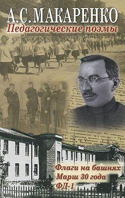Антон Макаренко - Педагогические поэмы. «Флаги на башнях», «Марш 30 года», «ФД-1»