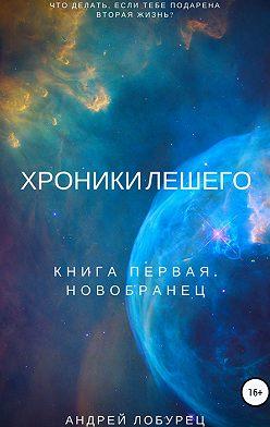 Андрей Лобурец - Хроники Лешего. Книга первая. Новобранец