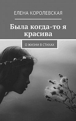 Елена Королевская - Была когда-то я красива. О жизни в стихах