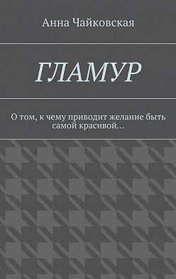 Анна Чайковская - Гламур. Отом, кчему приводит желание быть самой красивой…