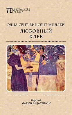Эдна Сент-Винсент Миллей - Любовный хлеб
