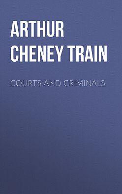 Arthur Train - Courts and Criminals