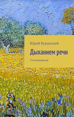 Юрий Буковский - Дыханием речи. Стихотворения