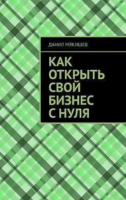 Данил Мякишев - Как открыть свой бизнес с нуля