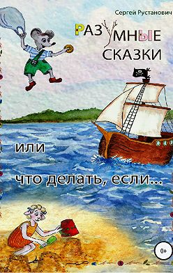 Сергей Рустанович - Разумные сказки, или Что делать, если…