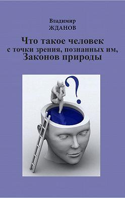 Владимир Жданов - Что такое человек, с точки зрения познанных им Законов природы
