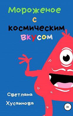 Светлана Хусаинова - Мороженое с космическим вкусом