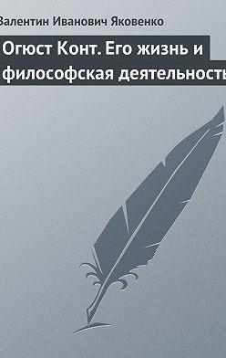 Валентин Яковенко - Огюст Конт. Его жизнь и философская деятельность