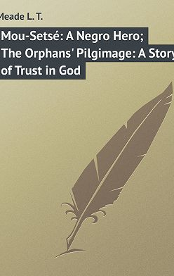 L. Meade - Mou-Setsé: A Negro Hero; The Orphans' Pilgimage: A Story of Trust in God