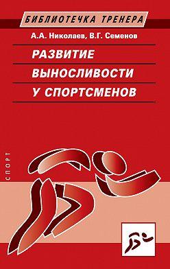 Виктор Семенов - Развитие выносливости у спортсменов