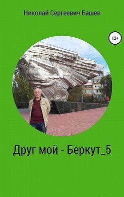 Николай Башев - Друг мой – Беркут 5