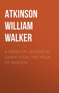 William Atkinson - A Series of Lessons in Gnani Yoga: The Yoga of Wisdom