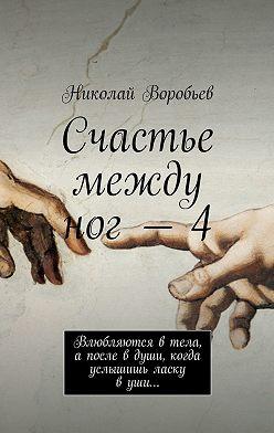 Николай Воробьев - Счастье между ног–4. Влюбляются в тела, а после в души, когда услышишь ласку в уши…