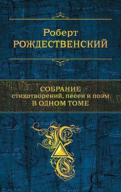 Роберт Рождественский - Собрание стихотворений, песен и поэм в одном томе