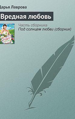 Дарья Лаврова - Вредная любовь