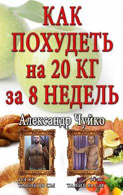 Александр Чуйко - Как похудеть на 20 килограмм за 8 недель