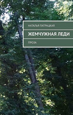 Наталья Патрацкая - Жемчужная леди. Проза