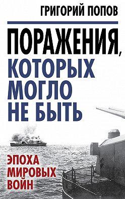 Григорий Попов - Поражения, которых могло не быть. Эпоха мировых войн