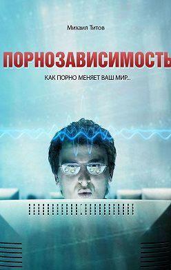 Михаил Титов - Порнозависимость. Как порно меняет Вашмир…