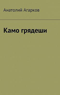 Анатолий Агарков - Камо грядеши