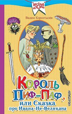 Вадим Коростылев - Король Пиф-Паф, или Сказка про Ивана-Не-Великана