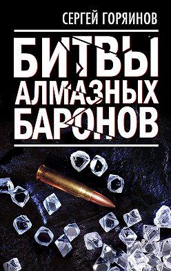 Сергей Горяинов - Битвы алмазных баронов