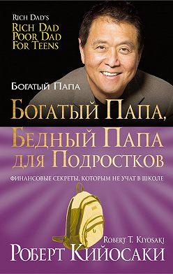 Роберт Кийосаки - Богатый папа, бедный папа дляподростков