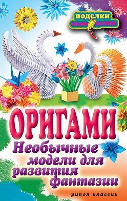 Наина Ильина - Оригами. Необычные модели для развития фантазии
