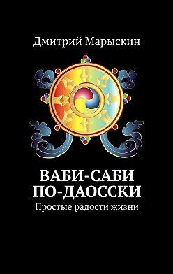Дмитрий Марыскин - Ваби-саби по-даосски. Простые радости жизни