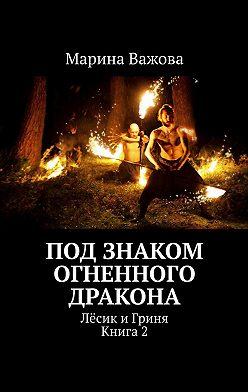 Марина Важова - Под знаком огненного дракона. Лёсик иГриня. Книга2