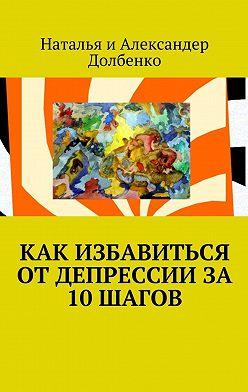 Наталья Долбенко - Как избавиться от депрессии за 10 шагов
