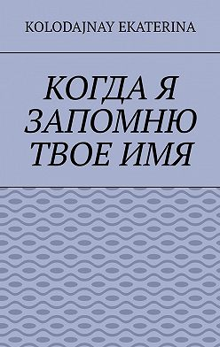 Ekaterina Kolodajnay - Когда я запомню твоё имя