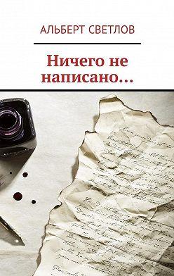 Альберт Светлов - Ничего не написано…