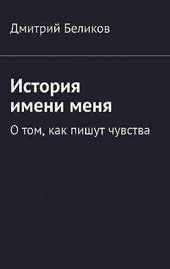 Дмитрий Беликов - История именименя. Отом, как пишут чувства