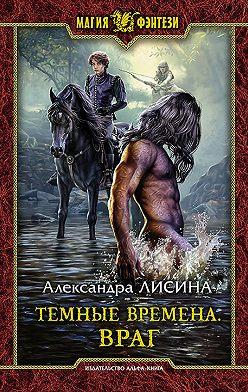 Александра Лисина - Темные времена. Враг