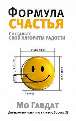 Мо Гавдат - Формула счастья. Составьте свой алгоритм радости