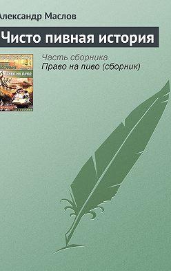 Александр Маслов - Чисто пивная история