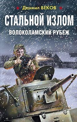 Даниил Веков - Стальной излом. Волоколамский рубеж
