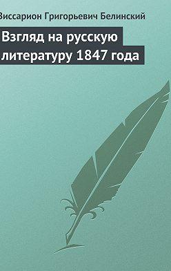 Виссарион Белинский - Взгляд на русскую литературу 1847 года