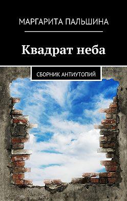 Маргарита Пальшина - Квадратнеба. Сборник антиутопий