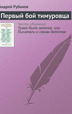Андрей Рубанов - Первый бой тимуровца