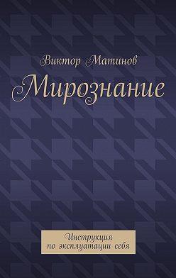 Виктор Матинов - Мирознание. Инструкция поэксплуатациисебя