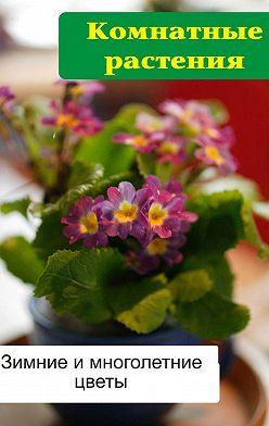 Илья Мельников - Комнатные растения. Зимние и многолетние цветы