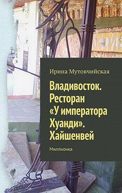 Ирина Мутовчийская - Владивосток. Ресторан «Уимператора Хуанди». Хайшенвей. Миллионка
