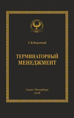 Сергей Короткий - Терминаторный менеджмент. Серия «Искусство управления»